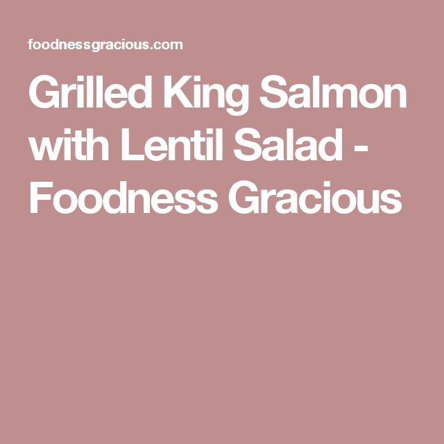 Grilled King Salmon with Lentil Salad - Foodness Gracious