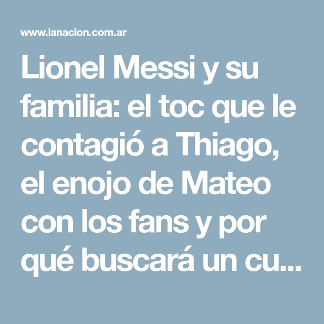 Lionel Messi y su familia: el toc que le contagió a Thiago, el enojo de Mateo con los fans y por qué buscará un cuarto hijo