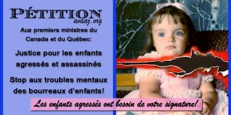 Français:1) Les enfants sont l'avenir de notre humanité, donc notre humanité a le devoir de protéger leur droit à la vie, ainsi que d'assurer leur sûreté et leur secours.2) L'entrave à la justice envers les enfants agressés et assassinés est inacceptable.Il est extrêmement dangereux et préjudiciable pour tous les enfants et les citoyens du Québec et du Canada que certains enquêteurs refusent d'enquêter, ou que certains procureurs de la poursuite refusent de poursuivre, ou que les agresseurs…