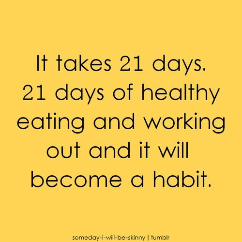 It takes 21 days for healthy eating and working out to become a habit…