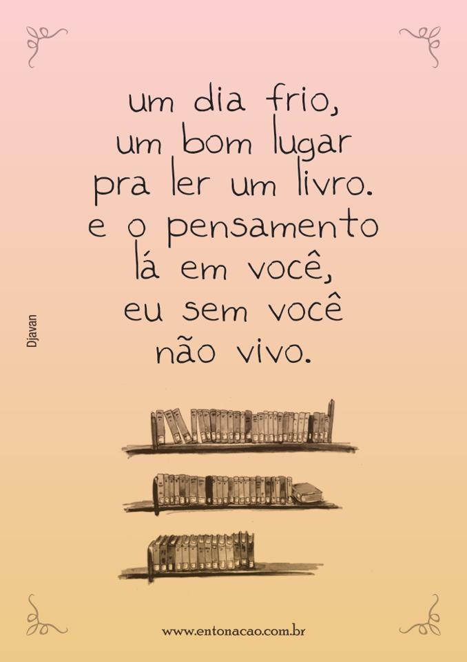 Um dia frio, um bom lugar pra ler um livro. E o pensamento lá em você, eu sem você não vivo. Djavan