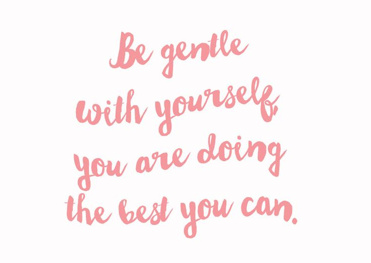 Be gentle with yourself, you are doing the best you can.