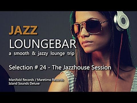 Jazz Loungebar - Selection #24 The Jazzhouse Session, HD, 2015, Smooth Lounge Music - YouTube