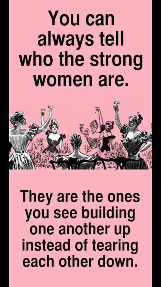 You can always tell who the strong women are. They are the ones you see building one another up instead of tearing each other down.