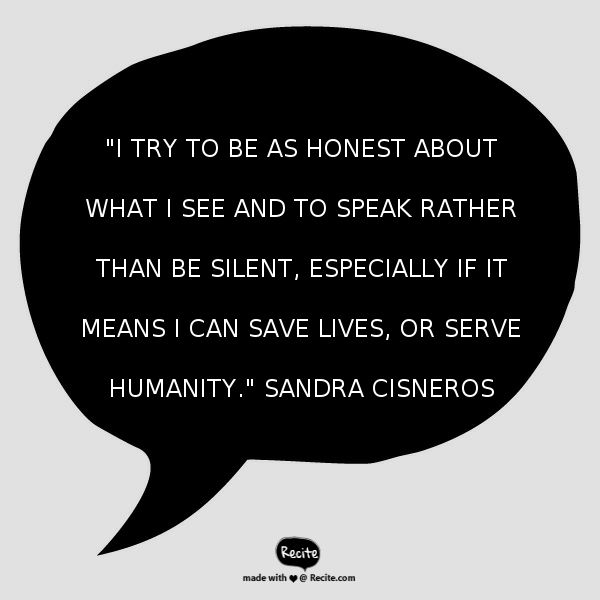 """""""I try to be as honest about what I see and to speak rather than be silent, especially if it means I can save lives, or serve humanity."""" Sandra Cisneros - Quote From Recite.com #RECITE #QUOTE"""