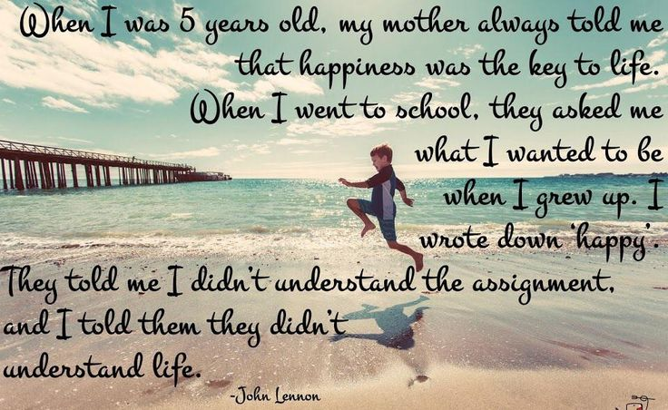 """When I was 5 years old, my mother always told me that happiness was the key to life. When I went to school, they asked me what I wanted to be when I grew up. I wrote down 'happy'. They told me I didn't understand the assignment, and I told them they didn't understand life.""  ― John Lennon"