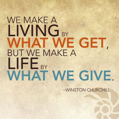 """we make a living by what we get, but we make a life by what we give"" - Winston Churchill"