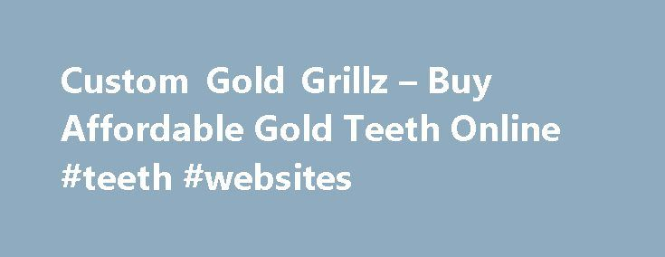 Custom Gold Grillz – Buy Affordable Gold Teeth Online #teeth #websites http://dental.remmont.com/custom-gold-grillz-buy-affordable-gold-teeth-online-teeth-websites-2/  #teeth websites # Real Gold Teeth Custom Mouth Grills, Bottoms, and Fangs for Sale If you're looking for gold grillz in the flyest styles, you've landed in the right spot. We re inspired by recent pioneers in the industry such as Johnny Dang and Paul Wall. Whether you're looking to buy gold teeth. a diamond […]