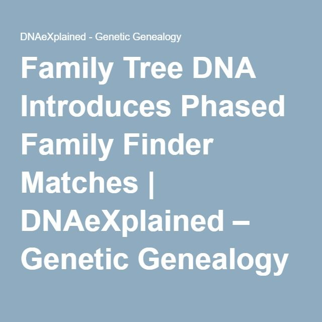 Family Tree DNA Introduces Phased Family Finder Matches   DNAeXplained – Genetic Genealogy