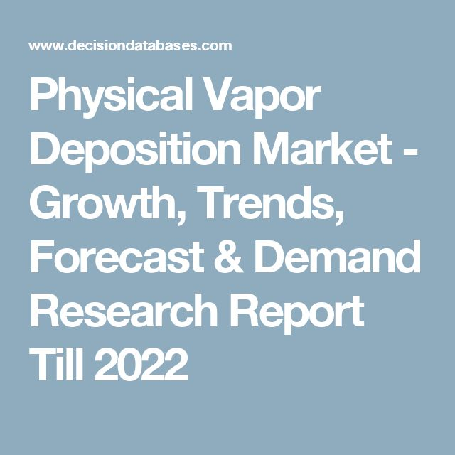 Physical Vapor Deposition Market - Growth, Trends, Forecast & Demand Research Report Till 2022