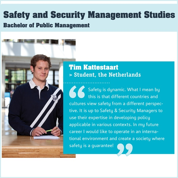 The Safety and Security Management Studies degree programme focuses on the safety and security of people, organisations and public spaces. It meets a growing demand in the labour market for young professionals who can formulate a clear view of safety and security requirements and keep a clear head when providing them.