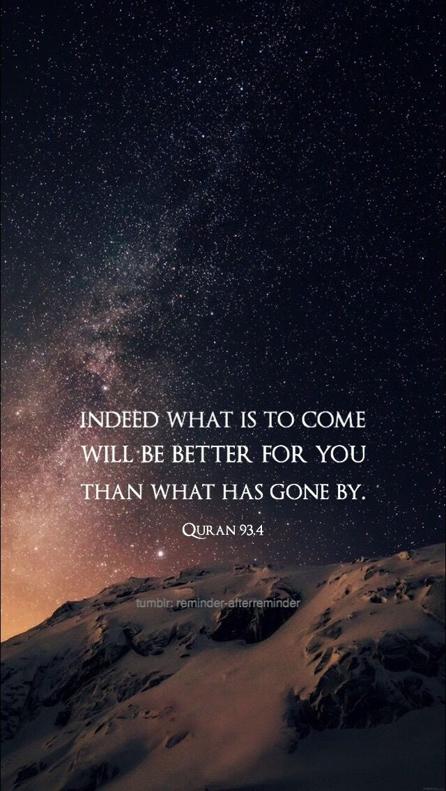 """Indeed what is to come will be better for you than what has gone by."" -- {Quran 93:4}"