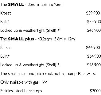 The SMALL - 35sqm 3.6m x 9.6m Kit-set $39,900 Built* $54,900 Locked up & weathertight (Shell) * $46,900 The SMALL plus - 43.2sqm 3.6m x 12m Kit-set $44,900 Built* $64,900 Locked up & weathertight (Shell) * $48,900 The small has mono-pitch roof, no heatpump. R2.5 walls. Only available with gas HW Stainless steel benchtops $2000