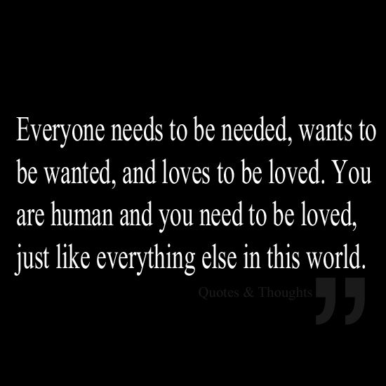 Everyone needs to be needed, wants to be wanted, and loves to be loved. You are human and you need to be loved, just like everything else in this world.