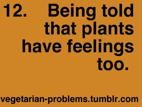 whatever...at least you can't HEAR and SEE the plants screaming in pain and fear!