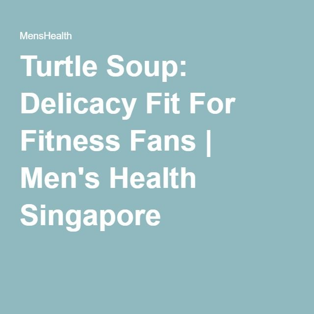 Turtle Soup: Delicacy Fit For Fitness Fans | Men's Health Singapore