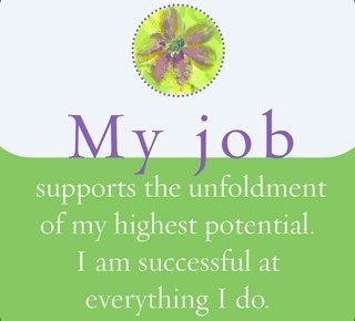 My job supports the unfoldment of my highest potential. I am successful at everything I do.~ Louise Hay