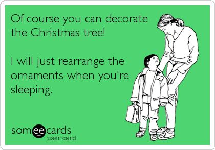Of course you can decorate the Christmas tree! I will just rearrange the ornaments when you're sleeping.