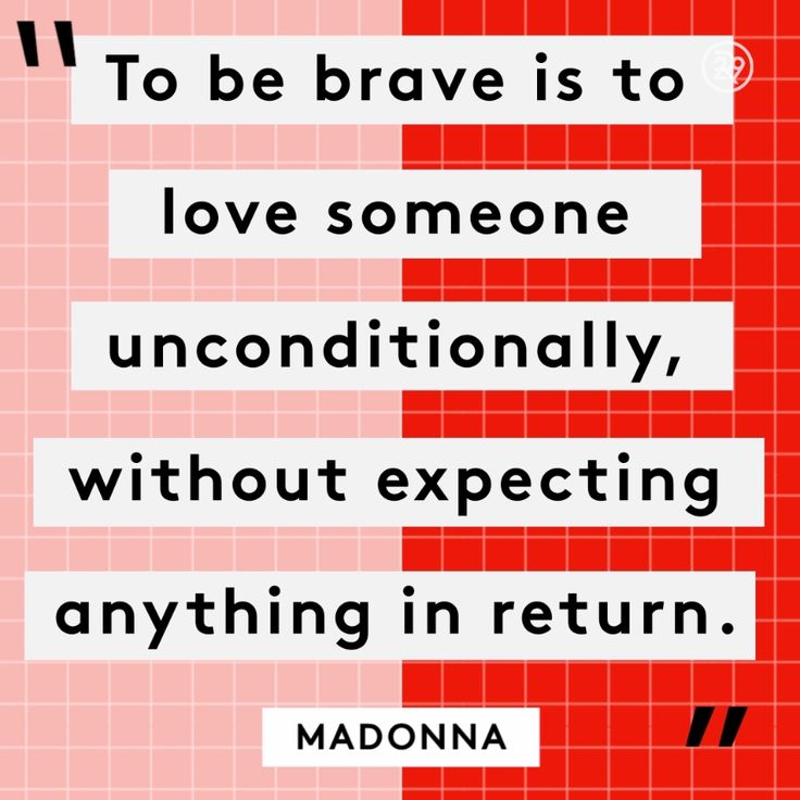 To be brave is to love someone unconditionally, without expecting anything in return.