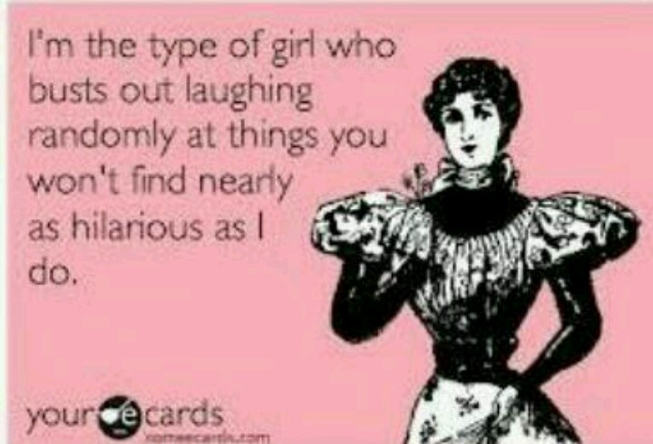 I'm the type of girl who busts out laughing randomly at things you won't find nearly as funny as I do.