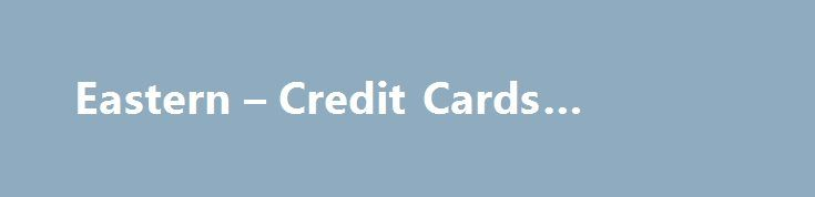 Eastern – Credit Cards #credit #c http://uk.remmont.com/eastern-credit-cards-credit-c/  #apply for a credit card # Credit Cards • Earn up to 3% cash back on gas • Also earn up to 2% cash back at supermarkets Visa® Platinum Bonus Rewards PLUS Card • Earn 1 point for every net $1 you spend, plus get a 1. The creditor and issuer of these credit cards is Elan Financial Services, pursuant to separate licenses from Visa U.S.A. Inc. and American Express. American Express is a federally registered…