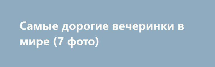 Самые дорогие вечеринки в мире (7 фото) http://billionnews.ru/dorogo/4381-vecheprinki.html  Веселиться можно по-разному. Можно дешево и сердито. А можно – дорого и с большим пафосом. Сегодня хотелось бы представить 7 вечеринок, которые были сделаны с многомиллионным размахом.