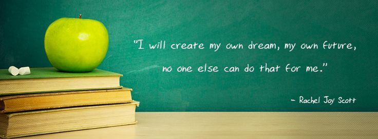 """I will create my own dream, my own future, no one else can do that for me."" - Rachel Scott"