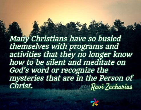 Many Christians have so busied themselves with programs and activities that they no longer know how to be silent and meditate on God's word or recognize the mysteries that are in the Person of Christ. / Ravi Zacharias