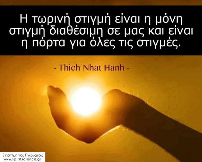 Η τωρινή στιγμή είναι η μόνη στιγμή διαθέσιμη σε μας και είναι η πόρτα για όλες τις στιγμές.  Thich Nhat Hanh Επιστήμη του Πνεύματος