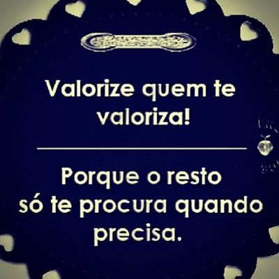 <p></p><p>Valorize quem te valoriza! Porque o resto só te procura quando precisa.</p>