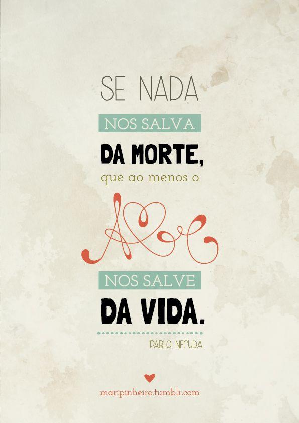 """""""Se nada nos salva da morte, que ao menos o amor nos salve da vida."""" - Pablo Neruda"""