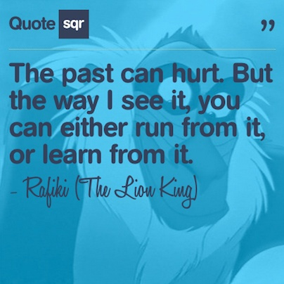 The past can hurt. But the way I see it, you can either run from it, or learn from it. - Rafiki (The Lion King) #quotesqr