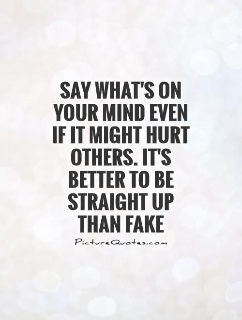 Say what's on your mind even if it might hurt others. It's better to be straight up than fake. Picture Quotes.