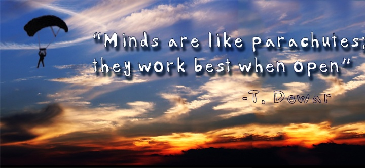 """Minds are like parachutes; they work best when open"" -T ... X 23"