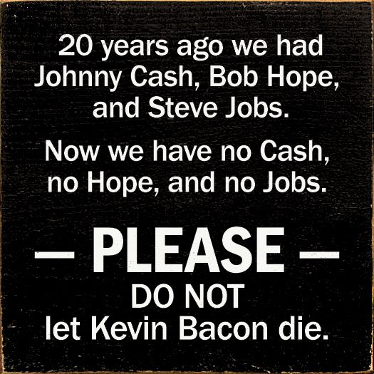 20 years ago we had Johnny Cash, Bob Hope, and Steve Jobs. Now we have no Cash, no Hope, and no Jobs. Please, do not let Kevin Bacon die.