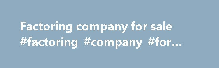 Factoring company for sale #factoring #company #for #sale http://guyana.remmont.com/factoring-company-for-sale-factoring-company-for-sale/  # Factor What is a 'Factor' A factor is a financial intermediary that purchases receivables from a company. A factor is essentially a funding source that agrees to pay the company the value of the invoice less a discount for commission and fees. The factor advances most of the invoiced amount to the company immediately and the balance upon receipt of…