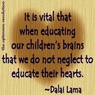 It is vital, when educating our children's brains, that we do not neglect to educate their hearts.  ~ Dalai Lama