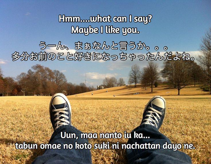 Hmm....what can I say?  Maybe I like you.  / うーん、まぁなんと言うか。。。 多分お前のこと好きになっちゃったんだよね。 / Uun, maa nanto iu ka...  tabun omae no koto suki ni nachattan dayo ne.