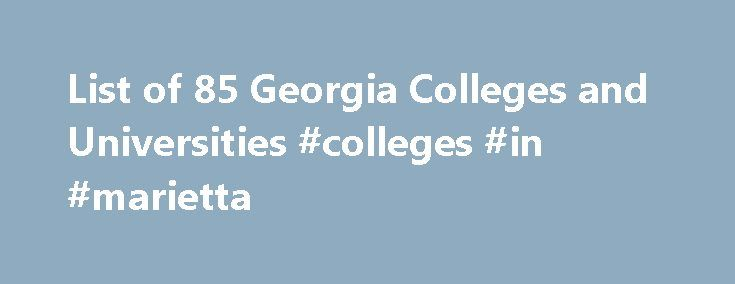 List of 85 Georgia Colleges and Universities #colleges #in #marietta http://las-vegas.remmont.com/list-of-85-georgia-colleges-and-universities-colleges-in-marietta/  # Georgia Colleges and Universities Catherine E. Miles Doctoral Fellowship Scholarship for doctoral students enrolled full-time at Georgia State University J. Mack Robinson College of Business School of Accountancy. Students must demonstrate academic achievement. Deadlines and award amounts may vary. more. Martin-Marietta…