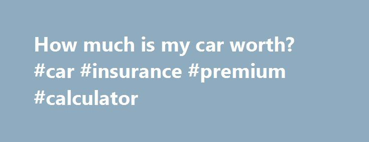 How much is my car worth? #car #insurance #premium #calculator http://remmont.com/how-much-is-my-car-worth-car-insurance-premium-calculator/  #how much is my car worth free # How much is my car worth? If you want to get the best deal when you come to sell, it s vital that you find out how much your car is worth. Mumsnet Cars Valuations Related pages Know your market Examine the adverts in the publications or websites you're advertising your car in to confirm your asking price is in line with…