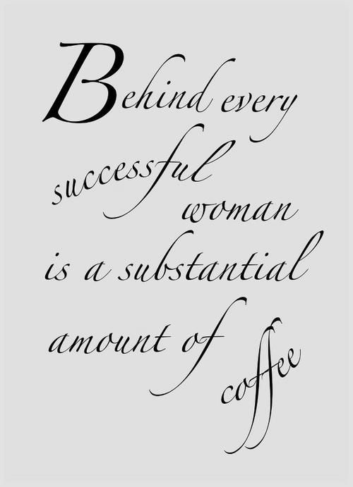 Behind every successful woman is a substantial amount of coffee... Coffee must be the key to success :) Find success at GiveOnlyTheBest.com