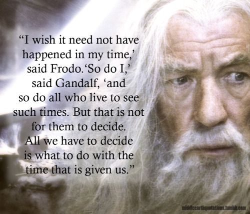 """I wish it need not have happened in my time,"" said Frodo. ""So do I,"" said Gandalf, ""and so do all who live to see such times. But that is not for them to decide. All we have to decide is what to do with the time that is given to us."" ~Lord Of The Rings #quotes http://www.mindmovies.com/?16059:"