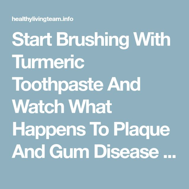 Start Brushing With Turmeric Toothpaste And Watch What Happens To Plaque And Gum Disease - Healthy Living Team