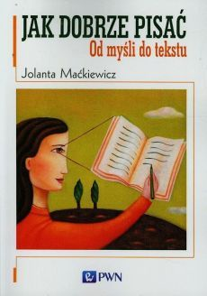 Jak dobrze pisać Od myśli do tekstu - Jolanta Maćkiewicz