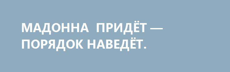 МАДОННА ПРИДЁТ — ПОРЯДОК НАВЕДЁТ. http://rusdozor.ru/2017/01/27/madonna-pridyot-poryadok-navedyot/  Руки прочь от 8-го Марта!  Вятрович трудится в поте лица, а потому этот год в/на Украине пройдёт без празднования 8-го Марта и 9-го Мая. В рамках закона о декоммунизации. По поводу празднования Дня Победы впервые проявлю солидарность с директором ...