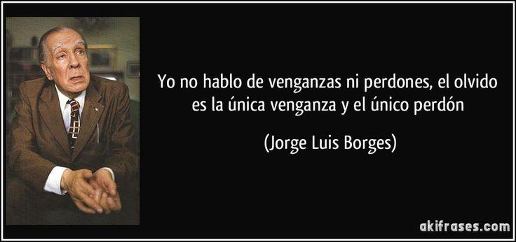 Yo no hablo de venganzas ni perdones, el olvido es la única venganza y el único perdón (Jorge Luis Borges)