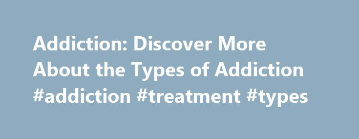 Addiction: Discover More About the Types of Addiction #addiction #treatment #types http://mauritius.nef2.com/addiction-discover-more-about-the-types-of-addiction-addiction-treatment-types/  # What is Addiction? The current model to explain addiction suggests that addiction begins with the basic pleasure and reward circuits in the brain, which involve the chemical dopamine. These reward centers are designed to activate during pleasurable acts such as eating. Whenever ingesting a substance…
