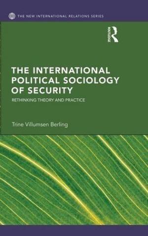 The International Political Sociology of Security: Berling, Trine Villumsen