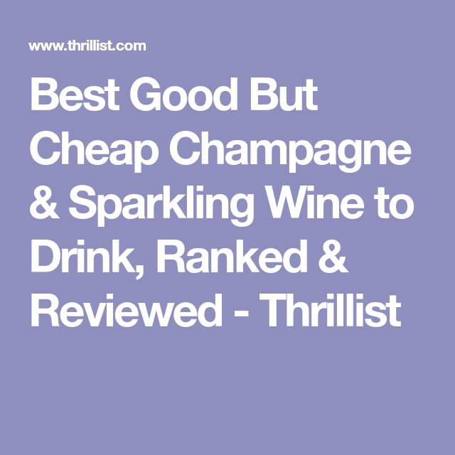 Best Good But Cheap Champagne & Sparkling Wine to Drink, Ranked & Reviewed - Thrillist