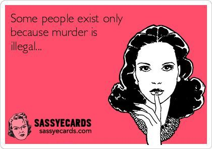 Some people exist only because murder is illegal.